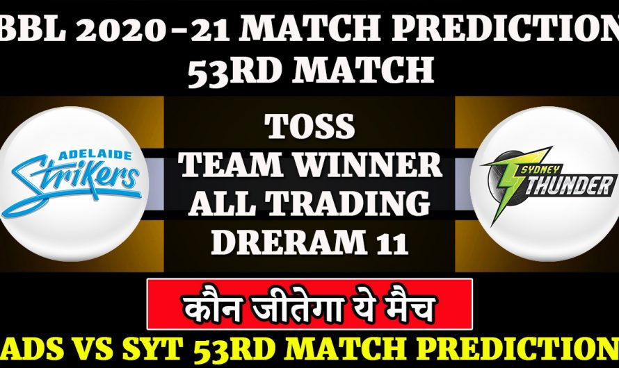53RD match, BBL 2020-21, Adelaide Strikers vs Sydney Thunder,ADS VS SYT, Match Prediction & Tips